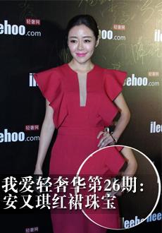 我爱轻奢华第26期:安又琪红裙珠宝领衔时尚